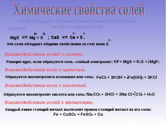 Химические свойства солейПример: Соли обладают общими химическими свойствами за счет сходного иона.Эти соли обладают общими свойствами за счет иона S.Взаимодействие солей с солями.Реакция идет, если образуется соль- слабый электролит: KF+ MgS = K2S …