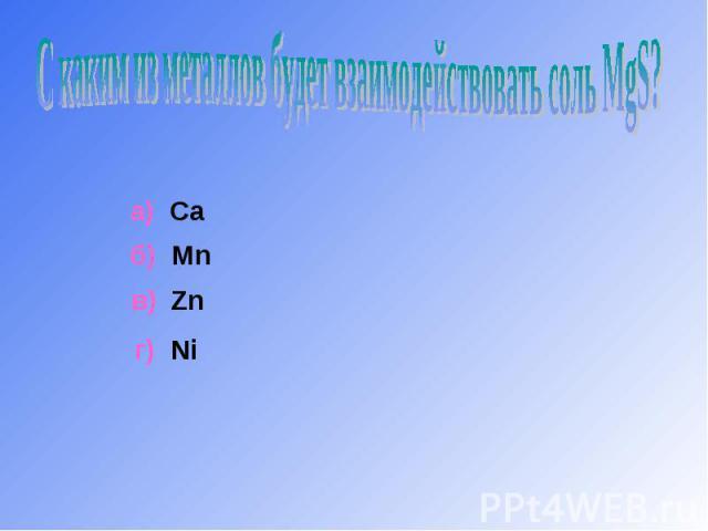 С каким из металлов будет взаимодействовать соль MgS? а) Caб) Mnв) Zn г) Ni