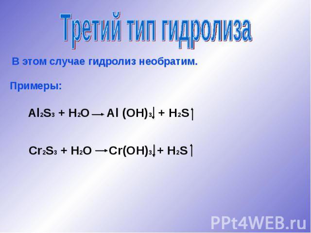 Третий тип гидролизаВ этом случае гидролиз необратим.Примеры:Al2S3 + H2O Al (OH)3 + H2SCr2S3 + H2O Cr(OH)3 + H2S