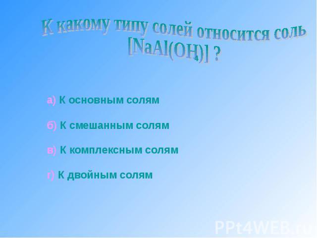 К какому типу солей относится соль [NaAl(OH)] ? а) К основным солямб) К смешанным солямв) К комплексным солямг) К двойным солям