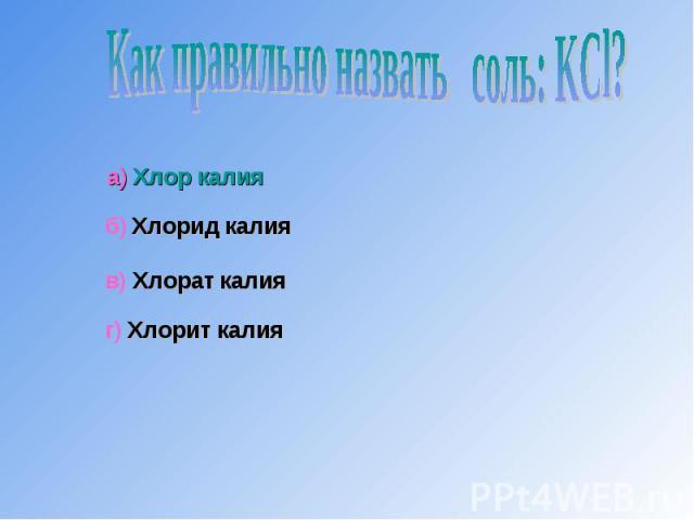 Как правильно назвать соль: KCl?а) Хлор калияб) Хлорид калияв) Хлорат калияг) Хлорит калия