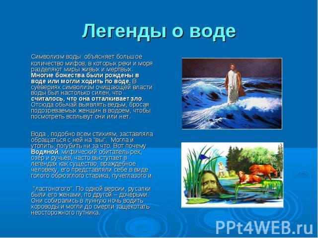 Легенды о воде Символизм воды объясняет большое количество мифов, в которых реки и моря разделяют миры живых и мертвых. Многие божества были рождены в воде или могли ходить по воде. В суевериях символизм очищающей власти воды был настолько силен, чт…