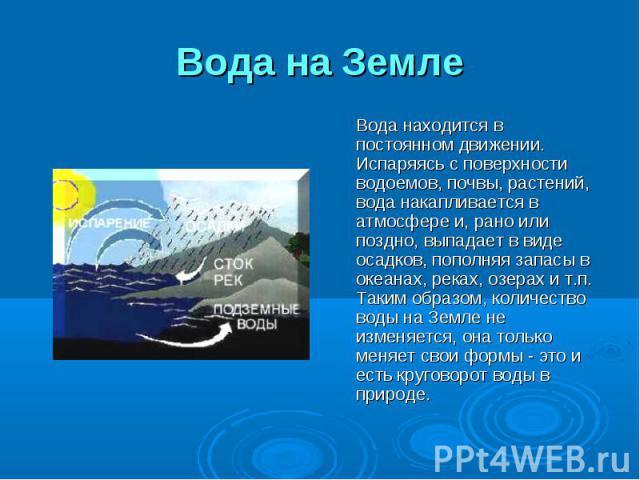 Вода на Земле Вода находится в постоянном движении. Испаряясь с поверхности водоемов, почвы, растений, вода накапливается в атмосфере и, рано или поздно, выпадает в виде осадков, пополняя запасы в океанах, реках, озерах и т.п. Таким образом, количес…