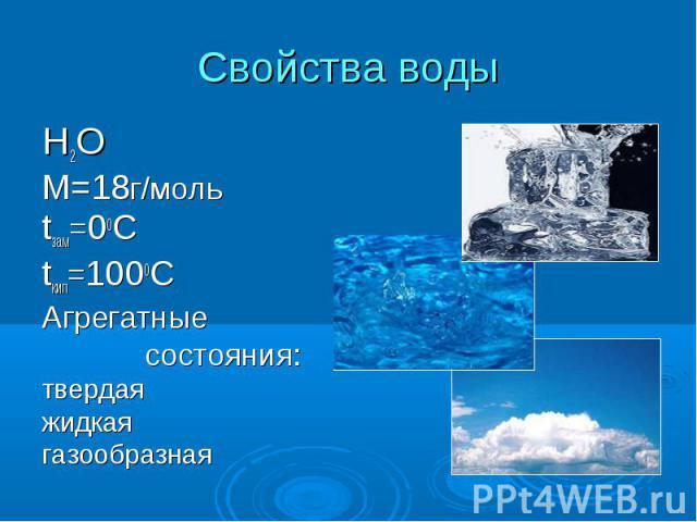Свойства воды Н2ОМ=18г/мольtзам=00С tкип=1000САгрегатные состояния:твердая жидкаягазообразная