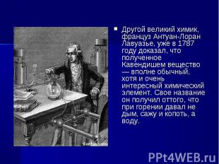 Другой великий химик, француз Антуан-Лоран Лавуазье, уже в 1787 году доказал, чт