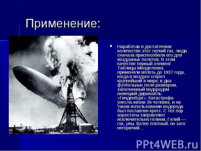 Применение: Наработав в достаточном количестве этот легкий газ, люди сначала приспособили его для воздушных полетов. В этом качестве первый элемент Таблицы Менделеева применяли вплоть до 1937 года, когда в воздухе сгорел крупнейший в мире, в два фут…