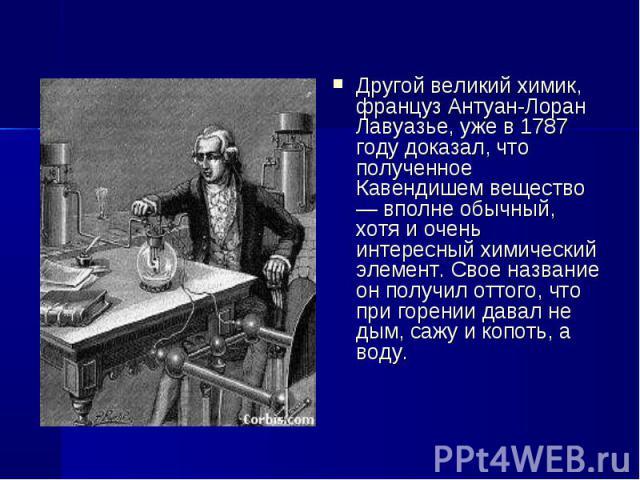 Другой великий химик, француз Антуан-Лоран Лавуазье, уже в 1787 году доказал, что полученное Кавендишем вещество — вполне обычный, хотя и очень интересный химический элемент. Свое название он получил оттого, что при горении давал не дым, сажу и копо…