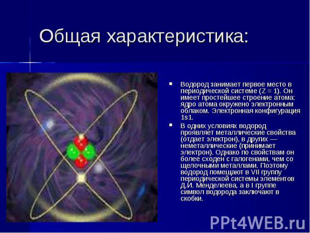 Общая характеристика: Водород занимает первое место в периодической системе (Z = 1). Он имеет простейшее строение атома: ядро атома окружено электронным облаком. Электронная конфигурация 1s1.В одних условиях водород проявляет металлические свойства …