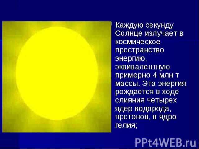 Каждую секунду Солнце излучает в космическое пространство энергию, эквивалентную примерно 4млнт массы. Эта энергия рождается в ходе слияния четырех ядер водорода, протонов, в ядро гелия;