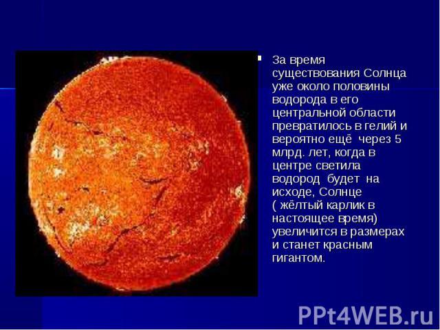 За время существования Солнца уже около половины водорода в его центральной области превратилось в гелий и вероятно ещё через 5 млрд. лет, когда в центре светила водород будет на исходе, Солнце ( жёлтый карлик в настоящее время) увеличится в ра…
