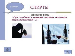 СПИРТЫ Завершите фразу «При попадании в организм человека этилового спирта проис