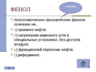 ФЕНОЛ Коксохимическое производство фенола основано на..а) крекинге нефти;б) нагр