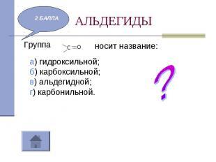 АЛЬДЕГИДЫ Группа носит название:а) гидроксильной;б) карбоксильной;в) альдегидной