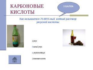 КАРБОНОВЫЕКИСЛОТЫ Как называется 70-80%-ный водный раствор уксусной кислоты:а) у