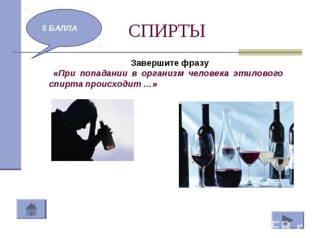 СПИРТЫ Завершите фразу «При попадании в организм человека этилового спирта происходит …»