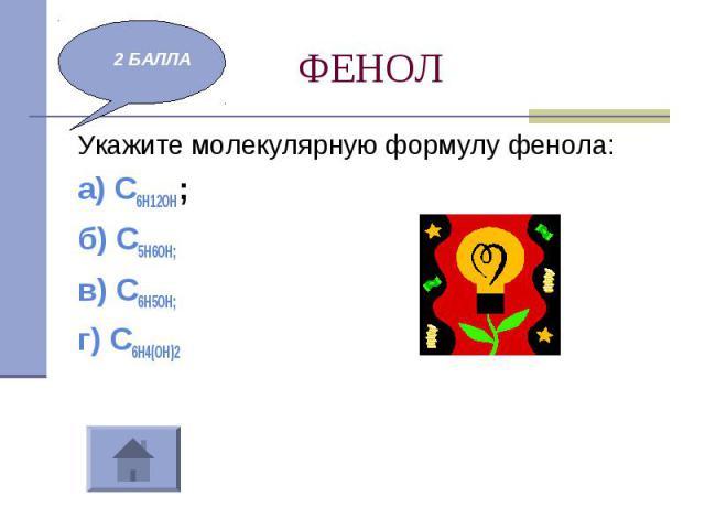 ФЕНОЛ Укажите молекулярную формулу фенола:а) С6Н12ОН; б) С5Н6ОН; в) С6Н5ОН; г) С6Н4(ОН)2