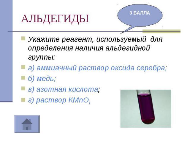 АЛЬДЕГИДЫ Укажите реагент, используемый для определения наличия альдегидной группы:а) аммиачный раствор оксида серебра;б) медь;в) азотная кислота;г) раствор КМnО4