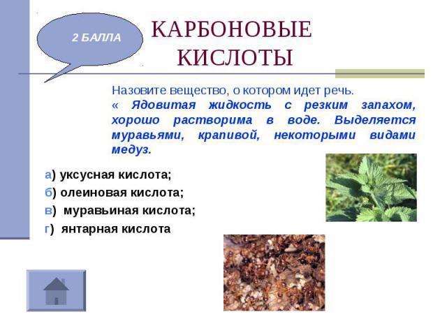 КАРБОНОВЫЕ КИСЛОТЫ Назовите вещество, о котором идет речь. « Ядовитая жидкость с резким запахом, хорошо растворима в воде. Выделяется муравьями, крапивой, некоторыми видами медуз.а) уксусная кислота;б) олеиновая кислота;в) муравьиная кислота;г) янта…