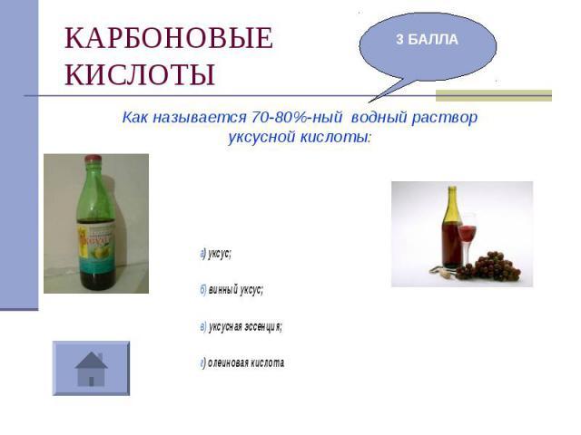 КАРБОНОВЫЕКИСЛОТЫ Как называется 70-80%-ный водный раствор уксусной кислоты:а) уксус;б) винный уксус;в) уксусная эссенция;г) олеиновая кислота