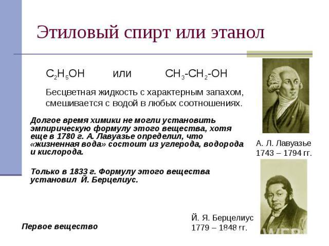 Этиловый спирт или этанол Бесцветная жидкость с характерным запахом, смешивается с водой в любых соотношениях.Долгое время химики не могли установить эмпирическую формулу этого вещества, хотя еще в 1780 г. А. Лавуазье определил, что «жизненная вода»…