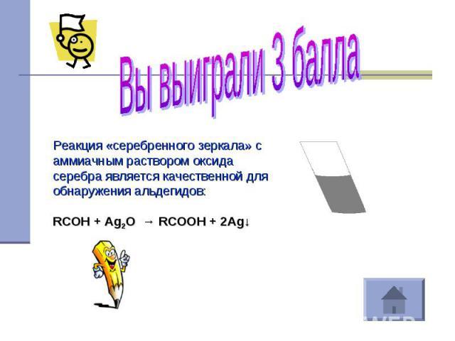 Вы выиграли 3 балла Реакция «серебренного зеркала» с аммиачным раствором оксида серебра является качественной для обнаружения альдегидов:RCOH + Ag2O → RCOOH + 2Ag↓