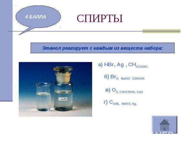 СПИРТЫ Этанол реагирует с каждым из веществ набора:а) HBr, Ag , CH3COOH; б) Br2; NaОН; С2Н5ОНв) О2, CH3COOH, CuОг) С2Н6, НNO3; Ag.