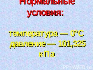 Нормальные условия: температура — 0°С давление — 101,325 кПа