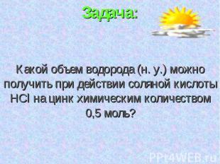 Задача:Какой объем водорода (н. у.) можно получить при действии соляной кислоты