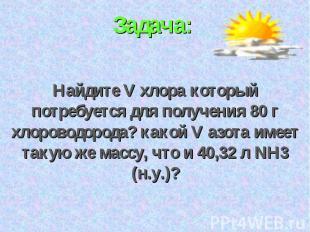 Задача: Найдите V хлора который потребуется для получения 80 г хлороводорода? ка