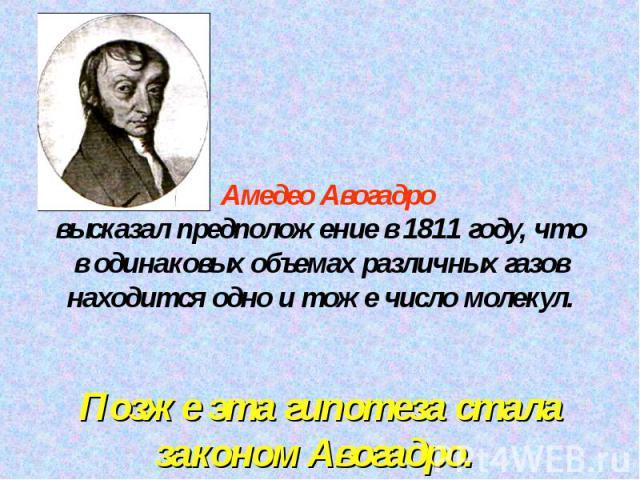 Амедео Авогадровысказал предположение в 1811 году, чтов одинаковых объемах различных газов находится одно и тоже число молекул.Позже эта гипотеза стала законом Авогадро.