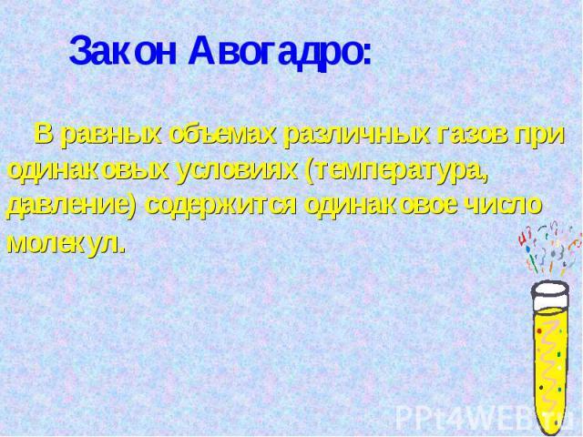 Закон Авогадро: В равных объемах различных газов при одинаковых условиях (температура, давление) содержится одинаковое число молекул.