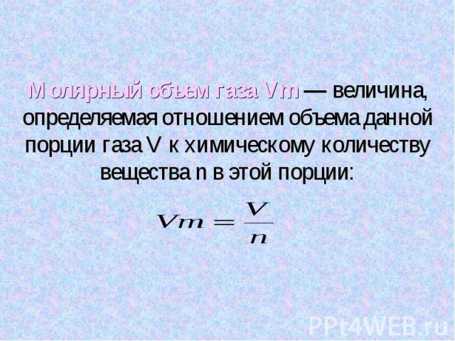 Молярный объем газа Vm — величина, определяемая отношением объема данной порции газа V к химическому количеству вещества n в этой порции: