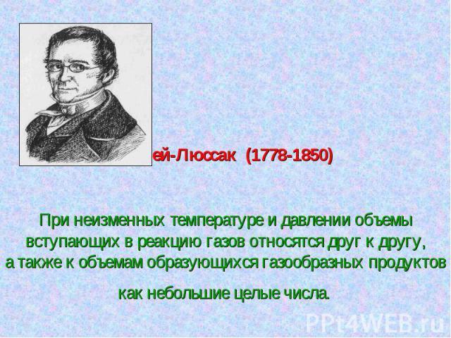 Гей-Люссак (1778-1850)При неизменных температуре и давлении объемывступающих в реакцию газов относятся друг к другу,а также к объемам образующихся газообразных продуктов как небольшие целые числа.