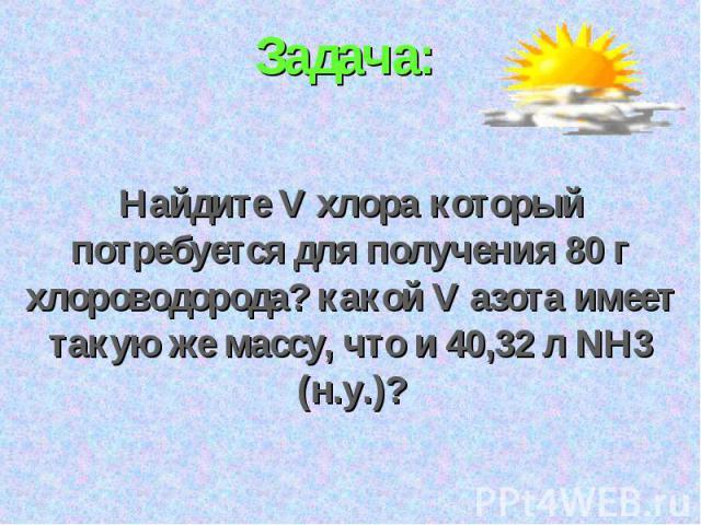 Задача: Найдите V хлора который потребуется для получения 80 г хлороводорода? какой V азота имеет такую же массу, что и 40,32 л NH3 (н.у.)?