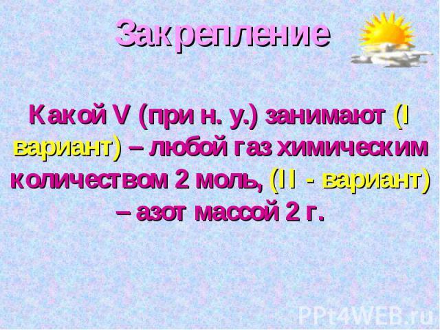 ЗакреплениеКакой V (при н. у.) занимают (I вариант) – любой газ химическим количеством 2 моль, (II - вариант) – азот массой 2 г.