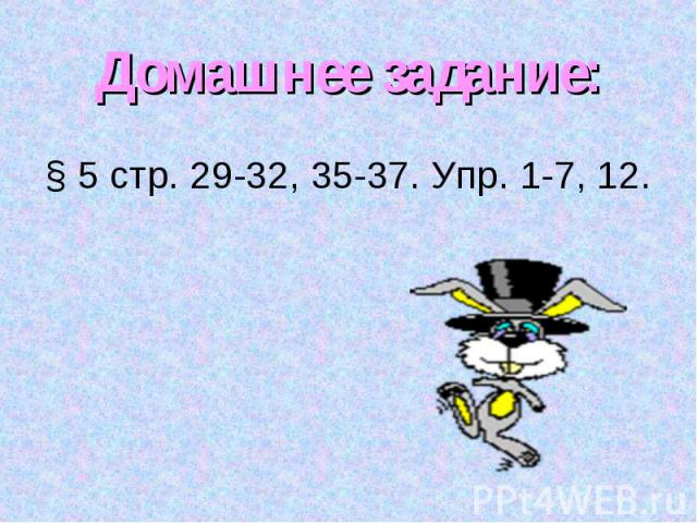Домашнее задание:§ 5 стр. 29-32, 35-37. Упр. 1-7, 12.
