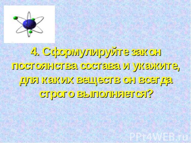 4. Сформулируйте закон постоянства состава и укажите, для каких веществ он всегда строго выполняется?
