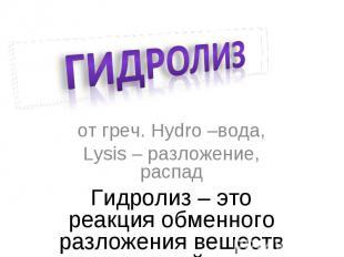 Гидролиз от греч. Hydro –вода,Lysis – разложение, распадГидролиз – это реакция о