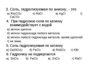 3. Соль, гидролизуемая по аниону, - это а) Rb2CO3 б) RbCl в) AgCl г) CaCO34. При