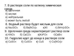7. В растворе соли по катиону химическая среда а) щелочная б) кислая в) нейтраль