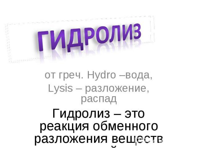 Гидролиз от греч. Hydro –вода,Lysis – разложение, распадГидролиз – это реакция обменного разложения веществ водой