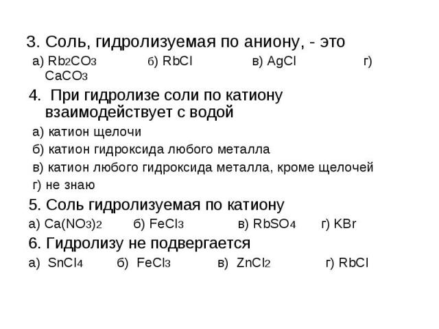 3. Соль, гидролизуемая по аниону, - это а) Rb2CO3 б) RbCl в) AgCl г) CaCO34. При гидролизе соли по катиону взаимодействует с водой а) катион щелочи б) катион гидроксида любого металла в) катион любого гидроксида металла, кроме щелочей г) не знаю5. С…