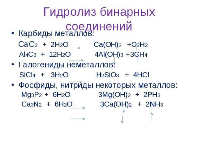 Гидролиз бинарных соединений Карбиды металлов: CaC2 + 2H2O Ca(OH)2 +C2H2 Al4C3 + 12H2O 4Al(OH)3 +3CH4 Галогениды неметаллов: SiCl4 + 3H2O H2SiO3 + 4HCl Фосфиды, нитриды некоторых металлов: Mg3P2 + 6H2O 3Mg(OH)2 + 2PH3 Ca3N2 + 6H2O 3Ca(OH)2 + 2NH3