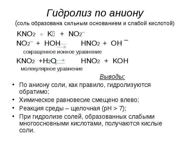 Гидролиз по аниону(соль образована сильным основанием и слабой кислотой) KNO2 = K⁺ + NO2¯ NO2¯ + HOH HNO2 + OH ¯ сокращенное ионное уравнение KNO2 +H2O HNO2 + KOH молекулярное уравнение Выводы:По аниону соли, как правило, гидролизуются обратимо;Хими…
