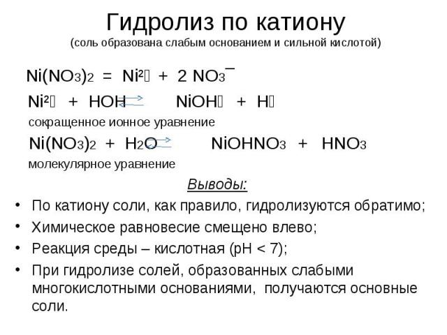 Гидролиз по катиону(соль образована слабым основанием и сильной кислотой) Ni(NO3)2 = Ni²⁺ + 2 NO3¯ Ni²⁺ + HOH NiOH⁺ + H⁺ сокращенное ионное уравнение Ni(NO3)2 + H2O NiOHNO3 + HNO3 молекулярное уравнениеВыводы: По катиону соли, как правило, гидролизу…