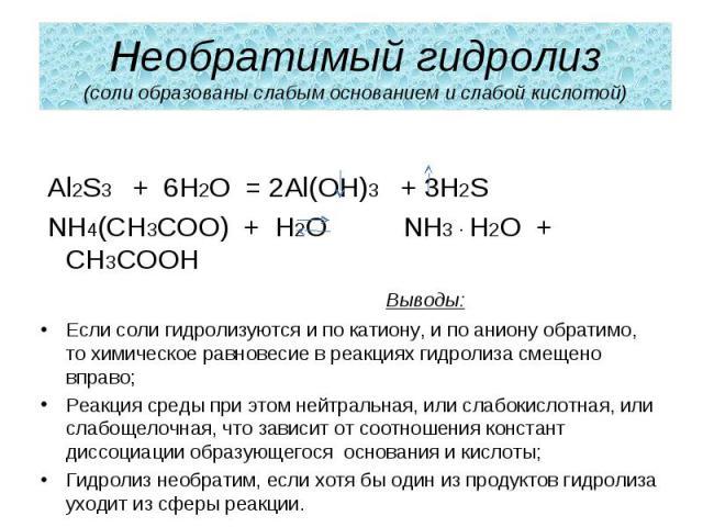 Необратимый гидролиз(соли образованы слабым основанием и слабой кислотой) Al2S3 + 6H2O = 2Al(OH)3 + 3H2S NH4(CH3COO) + H2O NH3 ∙ H2O + CH3COOH Выводы:Если соли гидролизуются и по катиону, и по аниону обратимо, то химическое равновесие в реакциях гид…