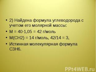 2) Найдена формула углеводорода с учетом его молярной массы:М = 40·1,05 = 42 г/м