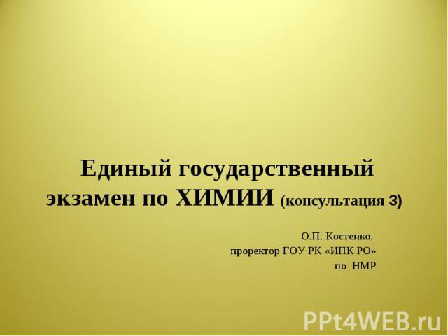 Единый государственный экзамен по ХИМИИ (консультация 3) О.П. Костенко, проректор ГОУ РК «ИПК РО»по НМР