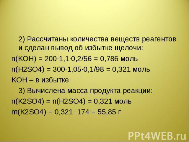 2) Рассчитаны количества веществ реагентов и сделан вывод об избытке щелочи:n(KOH) = 200·1,1·0,2/56 = 0,786 мольn(Н2SО4) = 300·1,05·0,1/98 = 0,321 мольKOH – в избытке3) Вычислена масса продукта реакции:n(K2SO4) = n(Н2SО4) = 0,321 мольm(K2SO4) = 0,32…