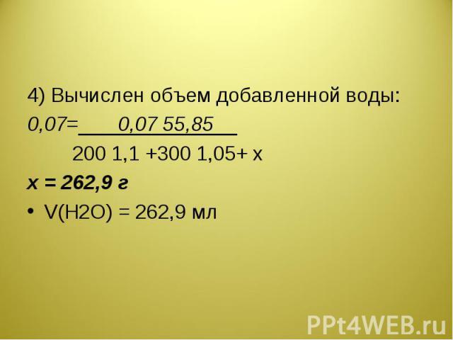 4) Вычислен объем добавленной воды:0,07=0,07 55,85200 1,1 +300 1,05+ xх = 262,9 гV(H2O) = 262,9 мл